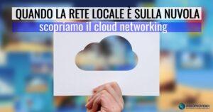 Quando la rete locale è sulla nuvola: scopriamo il cloud networking